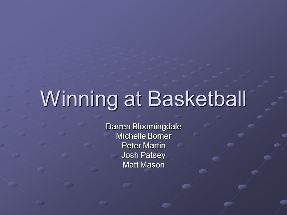Winning at Basketball Darren Bloomingdale Michelle Bomer Peter Martin Josh Patsey Matt Mason