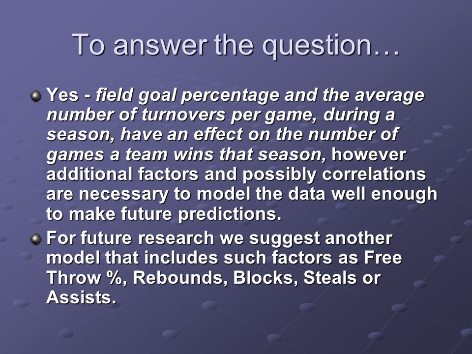 To answer the question… Yes - field goal percentage and the average number of turnovers per game, during a season, have an effect on the number of games a team wins that season, however additional factors and possibly correlations are necessary to model the data well enough to make future predictions.