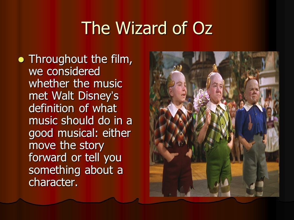 The Wizard of Oz Throughout the film, we considered whether the music met Walt Disneys definition of what music should do in a good musical: either move the story forward or tell you something about a character.
