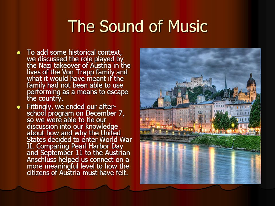 The Sound of Music To add some historical context, we discussed the role played by the Nazi takeover of Austria in the lives of the Von Trapp family and what it would have meant if the family had not been able to use performing as a means to escape the country.