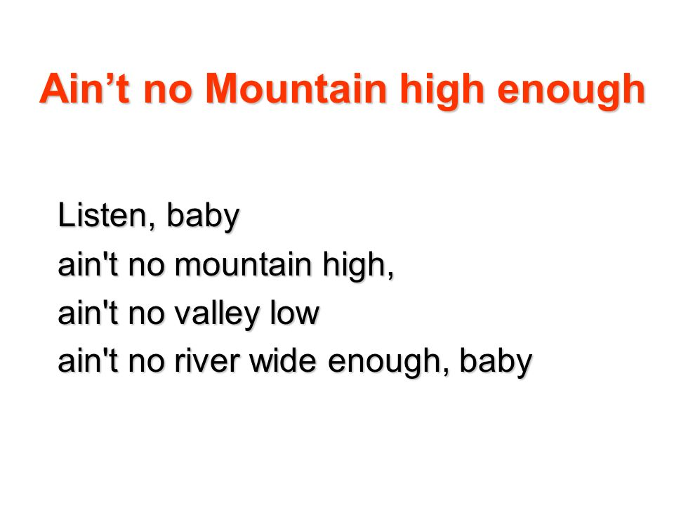 Aint no Mountain high enough Listen, baby ain't no mountain high, ain't no valley low ain't no river wide enough, baby