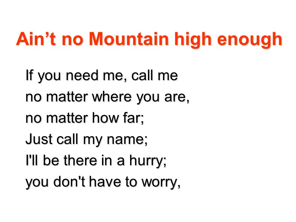 Aint no Mountain high enough If you need me, call me no matter where you are, no matter how far; Just call my name; I'll be there in a hurry; you don'