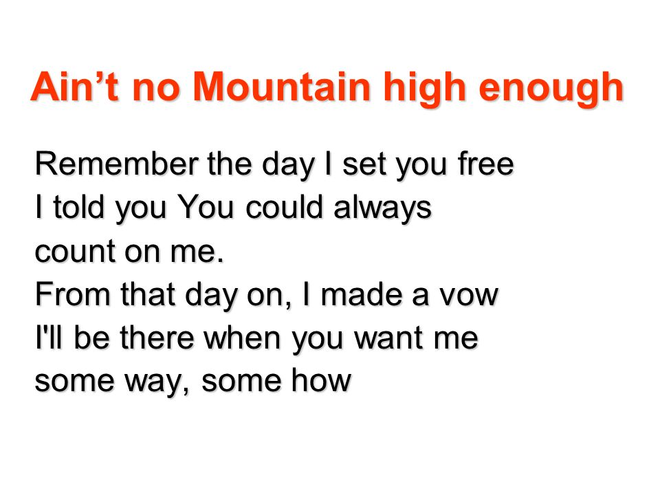 Aint no Mountain high enough cause baby, there ain t no mountain high enough, ain t no valley low enough ain t no river wide enough to keep me from getting to you.