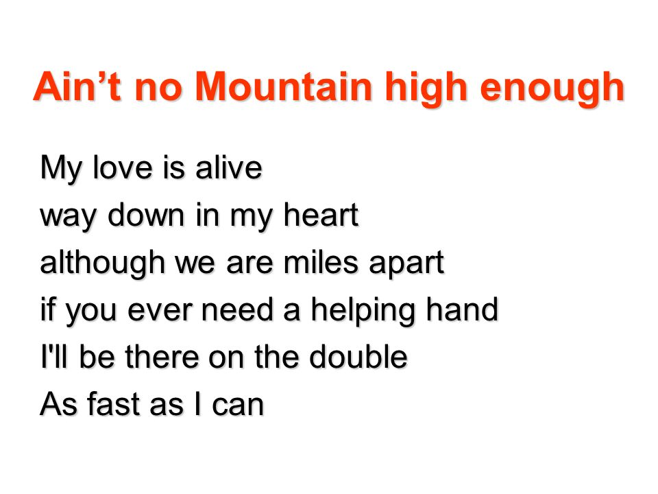 Aint no Mountain high enough Don t you know that there ain t no mountain high enough ain t no valley low enough ain t no river wide enough to keepn me from getting to you