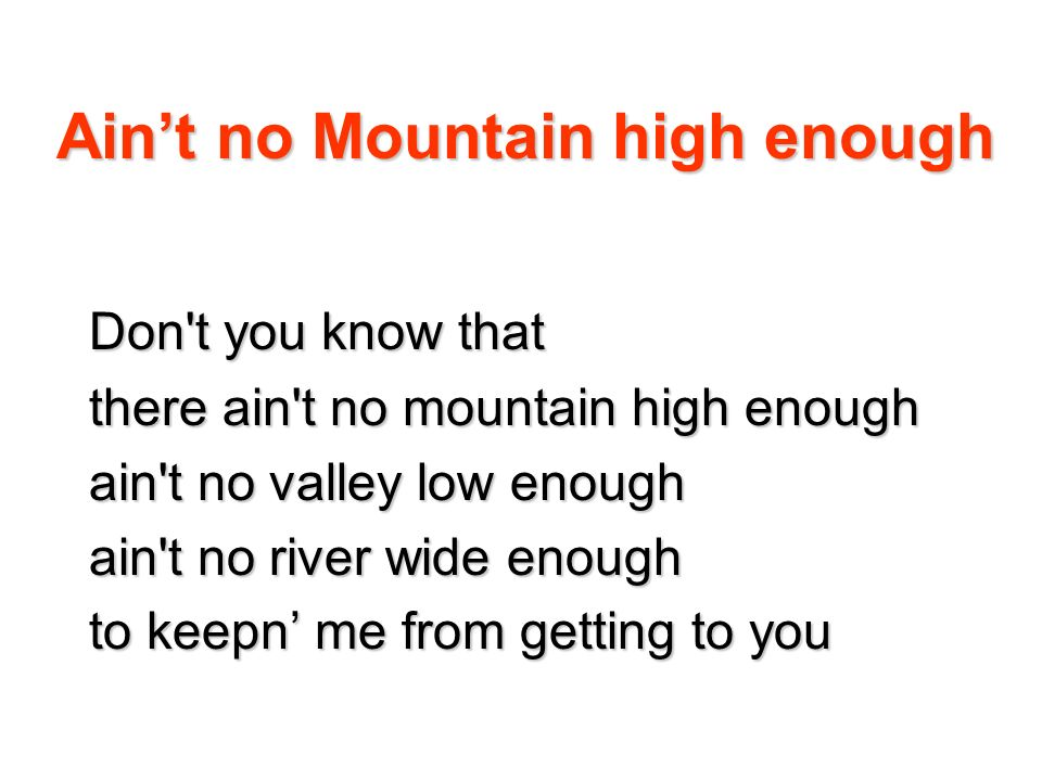 Aint no Mountain high enough Don't you know that there ain't no mountain high enough ain't no valley low enough ain't no river wide enough to keepn me