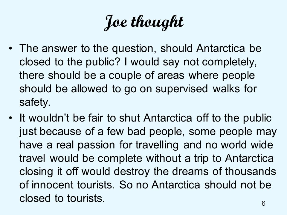 6 Joe thought The answer to the question, should Antarctica be closed to the public? I would say not completely, there should be a couple of areas whe