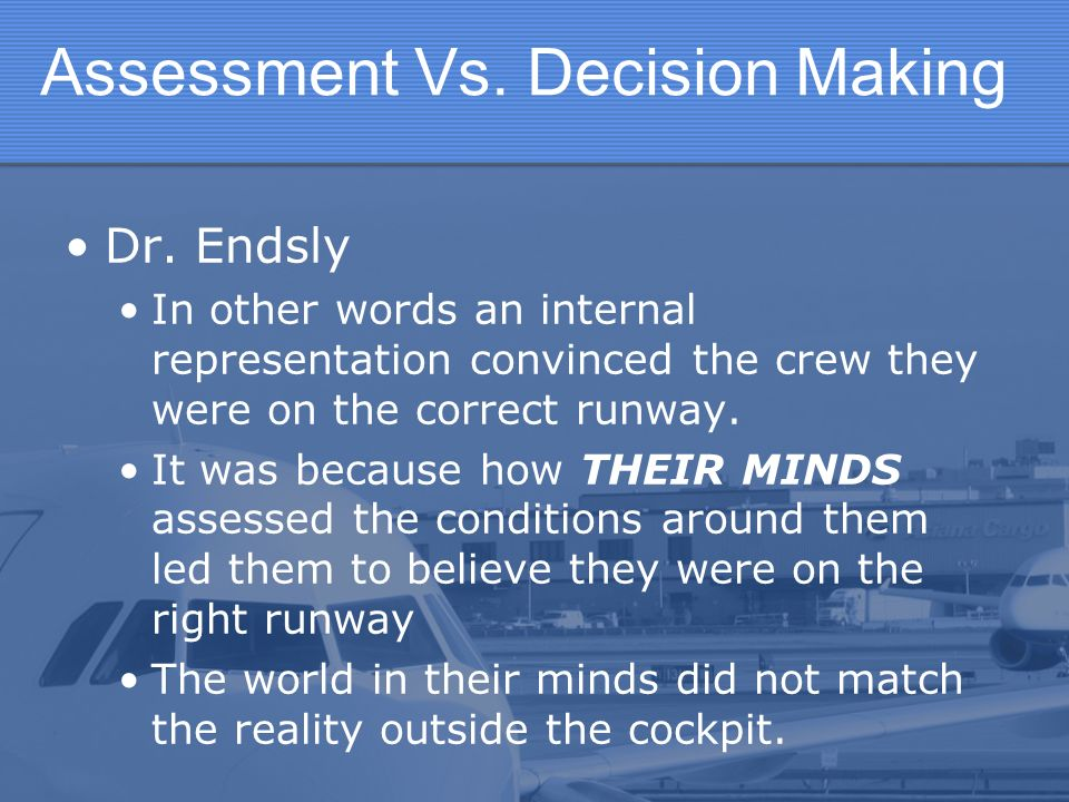 Assessment Vs. Decision Making Dr. Endsly In other words an internal representation convinced the crew they were on the correct runway. It was because