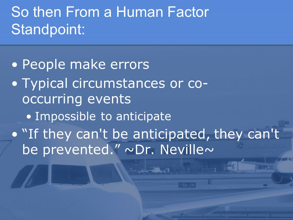 So then From a Human Factor Standpoint: People make errors Typical circumstances or co- occurring events Impossible to anticipate If they can t be anticipated, they can t be prevented.