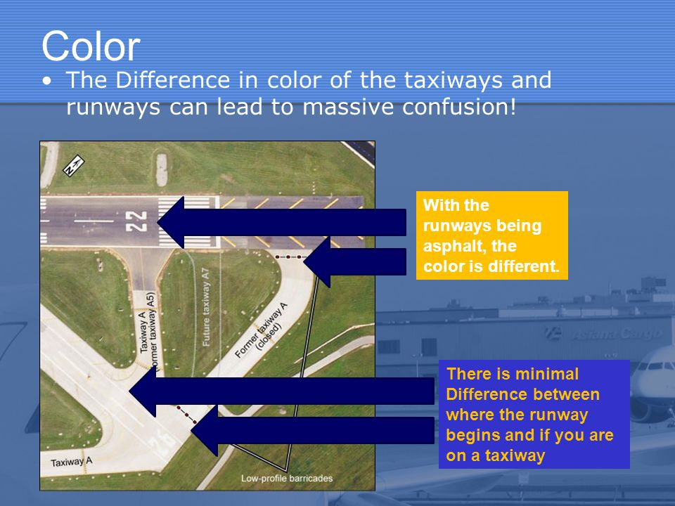 Color The Difference in color of the taxiways and runways can lead to massive confusion! There is minimal Difference between where the runway begins a
