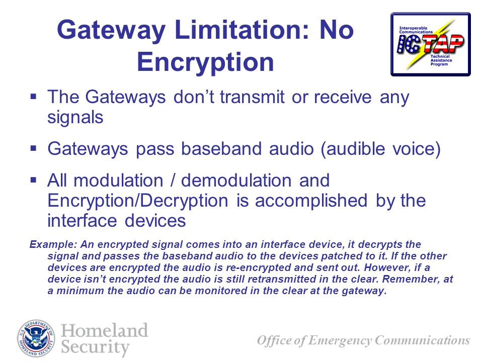 Office of Emergency Communications Gateway Limitation: No Encryption The Gateways dont transmit or receive any signals Gateways pass baseband audio (audible voice) All modulation / demodulation and Encryption/Decryption is accomplished by the interface devices Example: An encrypted signal comes into an interface device, it decrypts the signal and passes the baseband audio to the devices patched to it.
