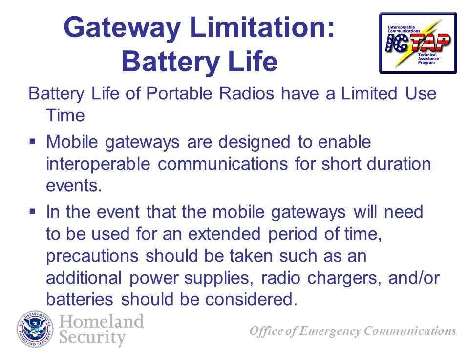 Office of Emergency Communications Gateway Limitation: Battery Life Battery Life of Portable Radios have a Limited Use Time Mobile gateways are designed to enable interoperable communications for short duration events.
