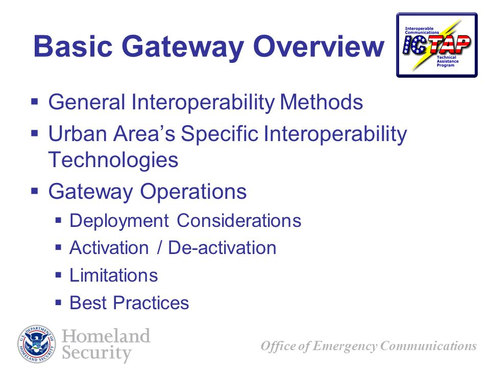 Office of Emergency Communications Basic Gateway Overview General Interoperability Methods Urban Areas Specific Interoperability Technologies Gateway Operations Deployment Considerations Activation / De-activation Limitations Best Practices