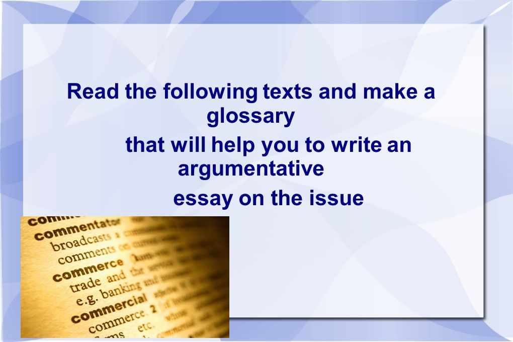 Read the following texts and make a glossary that will help you to write an argumentative essay on the issue
