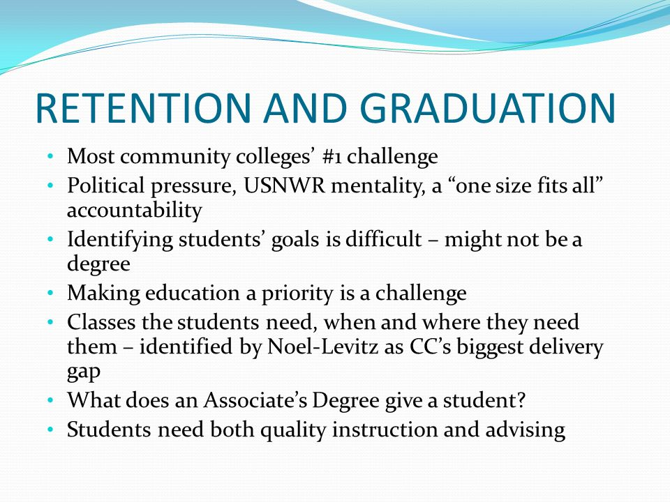 RETENTION AND GRADUATION Most community colleges #1 challenge Political pressure, USNWR mentality, a one size fits all accountability Identifying students goals is difficult – might not be a degree Making education a priority is a challenge Classes the students need, when and where they need them – identified by Noel-Levitz as CCs biggest delivery gap What does an Associates Degree give a student.