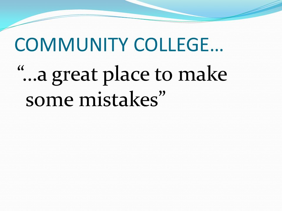 COMMUNITY COLLEGE… …a great place to make some mistakes