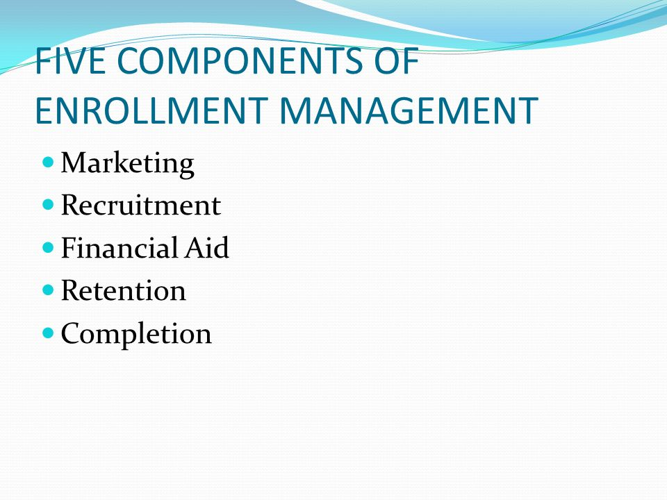FIVE COMPONENTS OF ENROLLMENT MANAGEMENT Marketing Recruitment Financial Aid Retention Completion