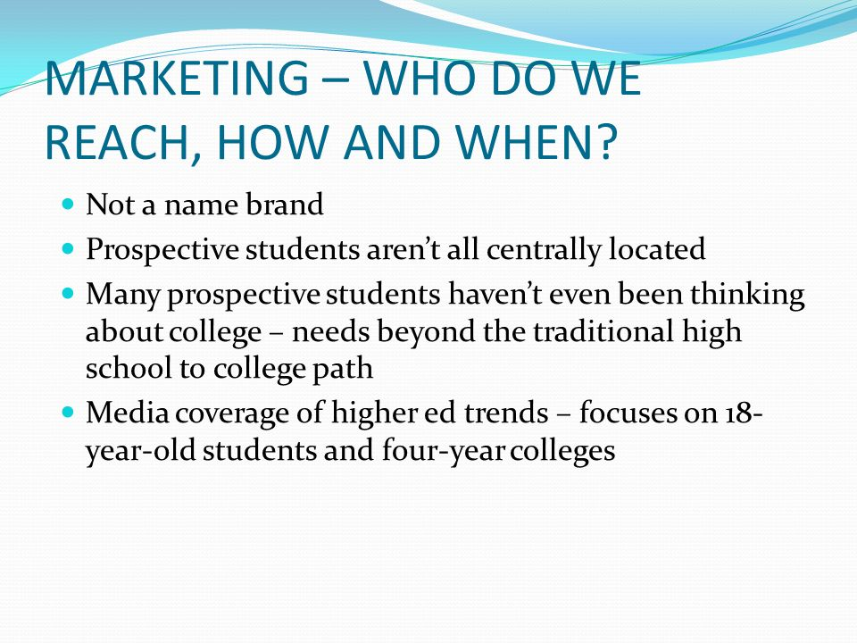MARKETING – WHO DO WE REACH, HOW AND WHEN? Not a name brand Prospective students arent all centrally located Many prospective students havent even bee