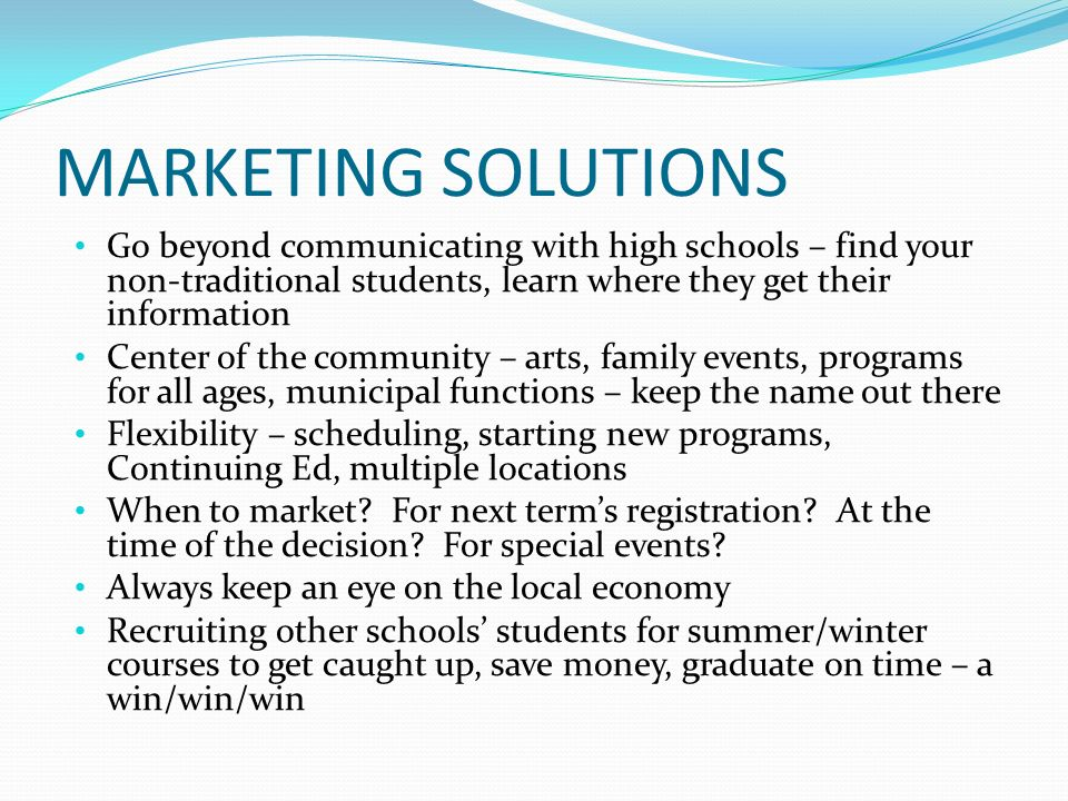 MARKETING SOLUTIONS Go beyond communicating with high schools – find your non-traditional students, learn where they get their information Center of t