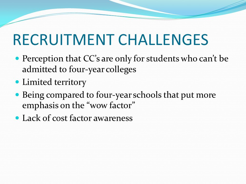 RECRUITMENT CHALLENGES Perception that CCs are only for students who cant be admitted to four-year colleges Limited territory Being compared to four-y