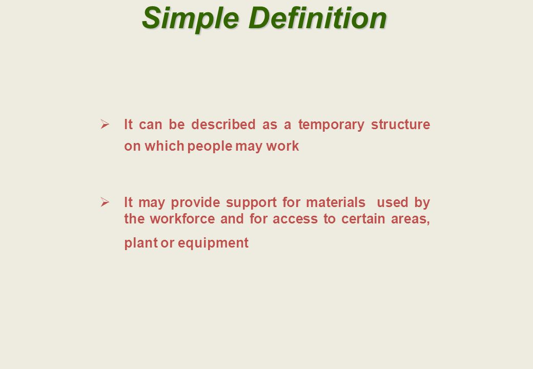 Simple Definition It can be described as a temporary structure on which people may work It may provide support for materials used by the workforce and for access to certain areas, plant or equipment