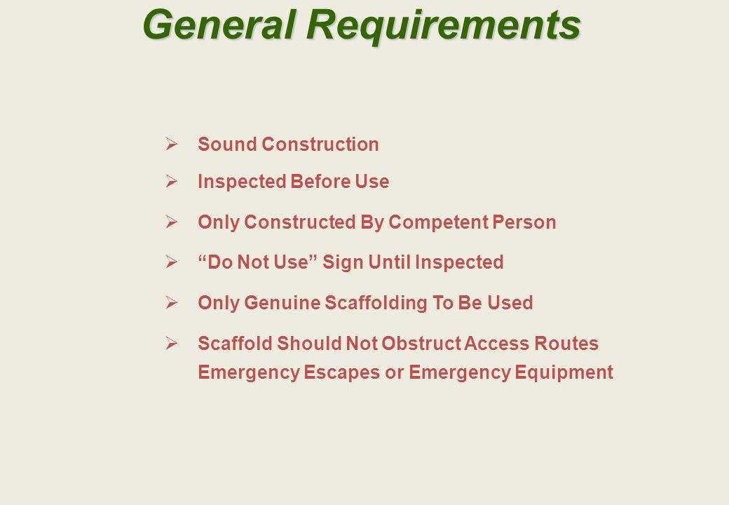 General Requirements Sound Construction Inspected Before Use Only Constructed By Competent Person Do Not Use Sign Until Inspected Only Genuine Scaffolding To Be Used Scaffold Should Not Obstruct Access Routes Emergency Escapes or Emergency Equipment