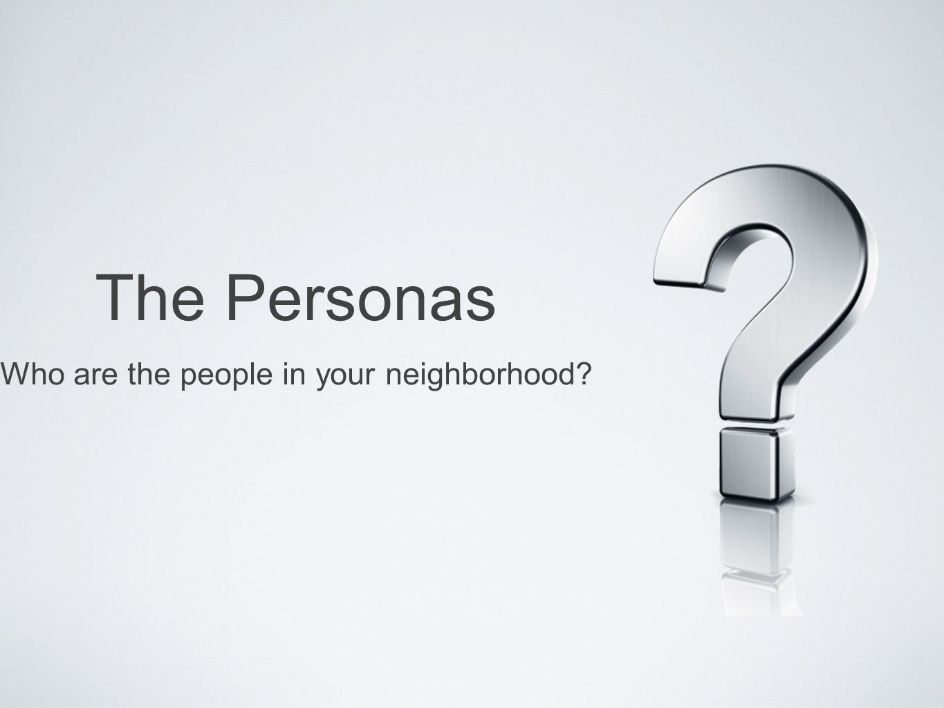 The Personas Who are the people in your neighborhood