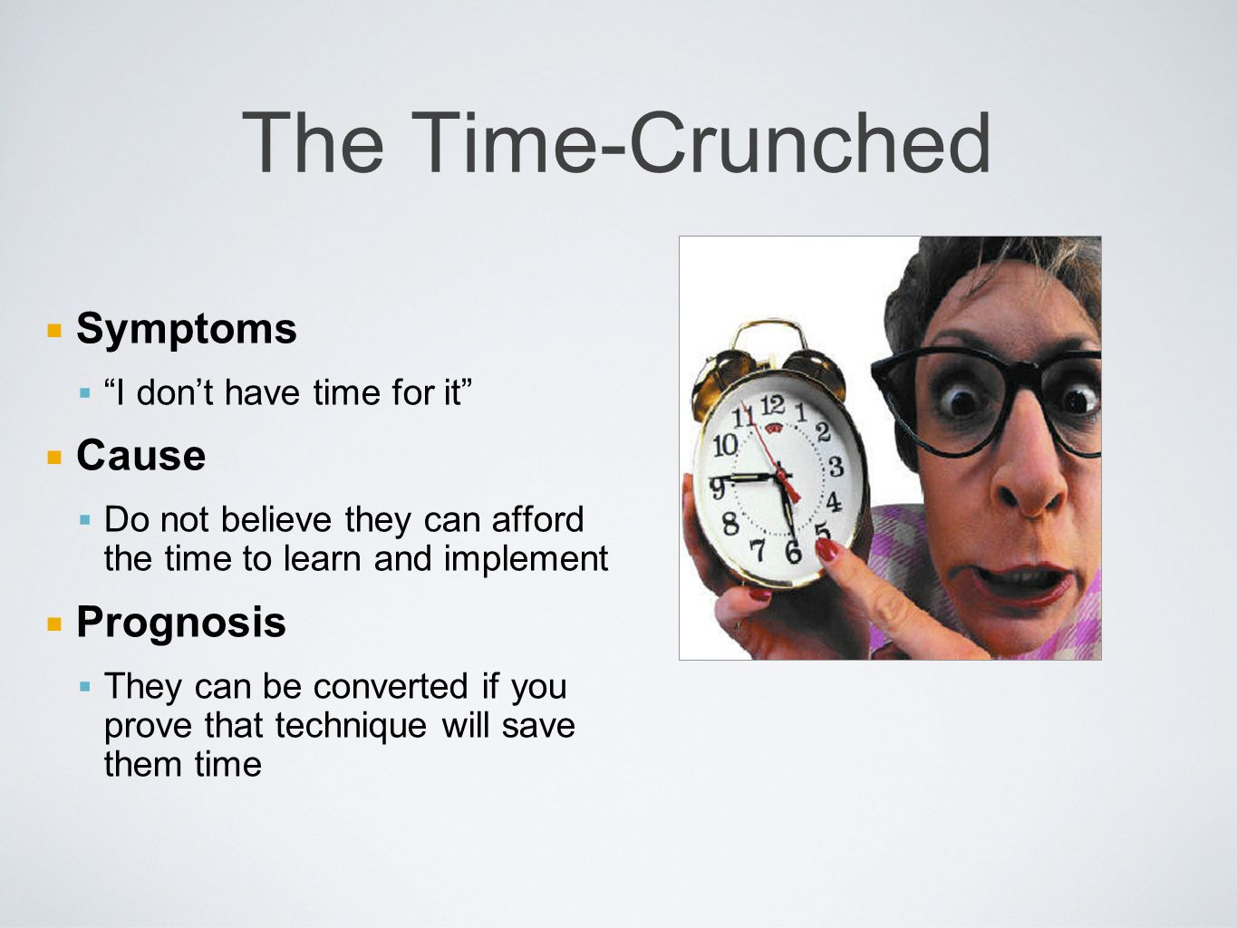 The Time-Crunched Symptoms I dont have time for it Cause Do not believe they can afford the time to learn and implement Prognosis They can be converted if you prove that technique will save them time