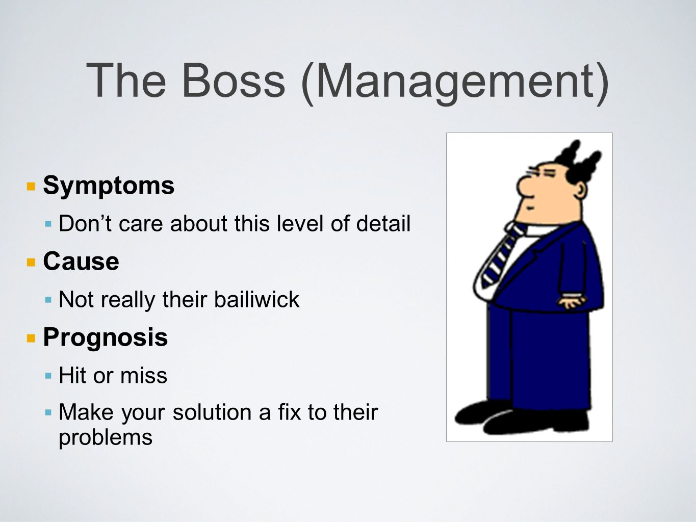 The Boss (Management) Symptoms Dont care about this level of detail Cause Not really their bailiwick Prognosis Hit or miss Make your solution a fix to their problems