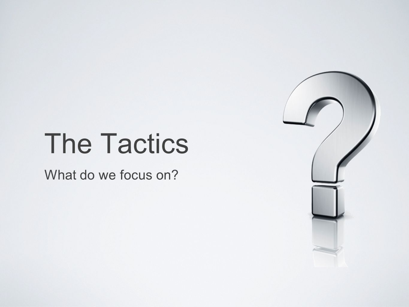 The Tactics What do we focus on