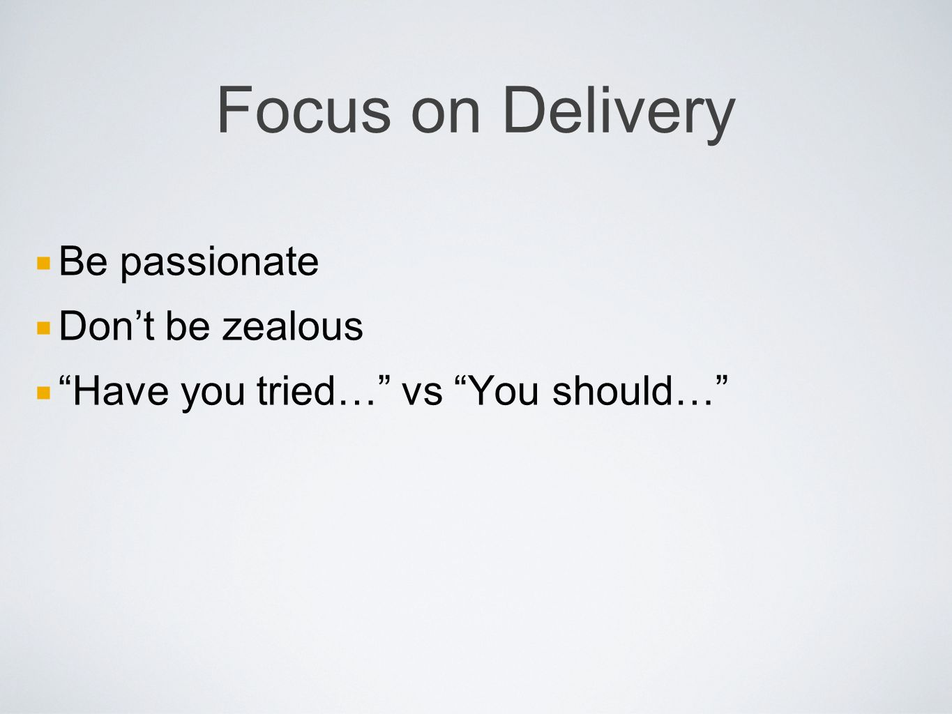 Focus on Delivery Be passionate Dont be zealous Have you tried… vs You should…