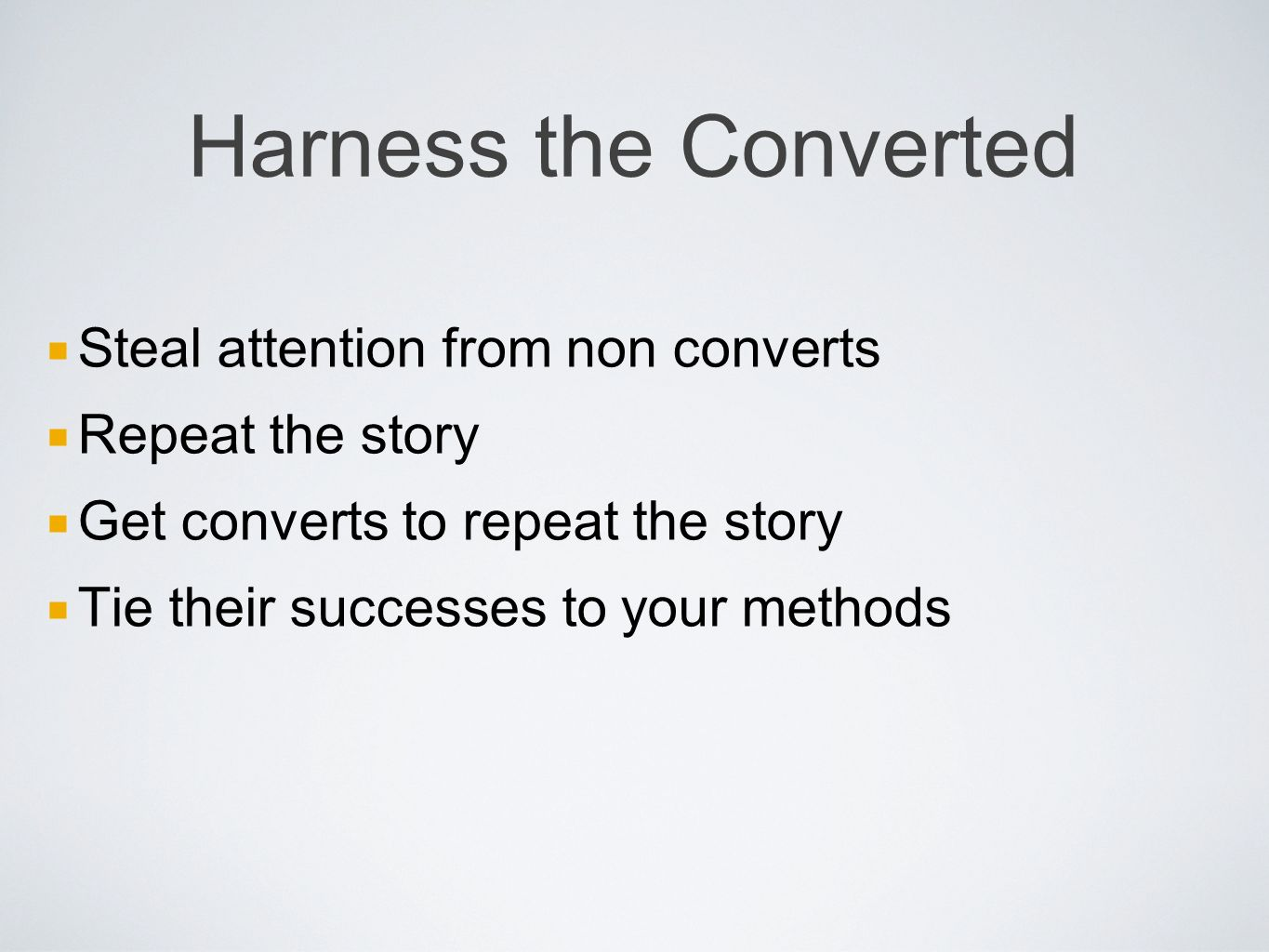 Harness the Converted Steal attention from non converts Repeat the story Get converts to repeat the story Tie their successes to your methods