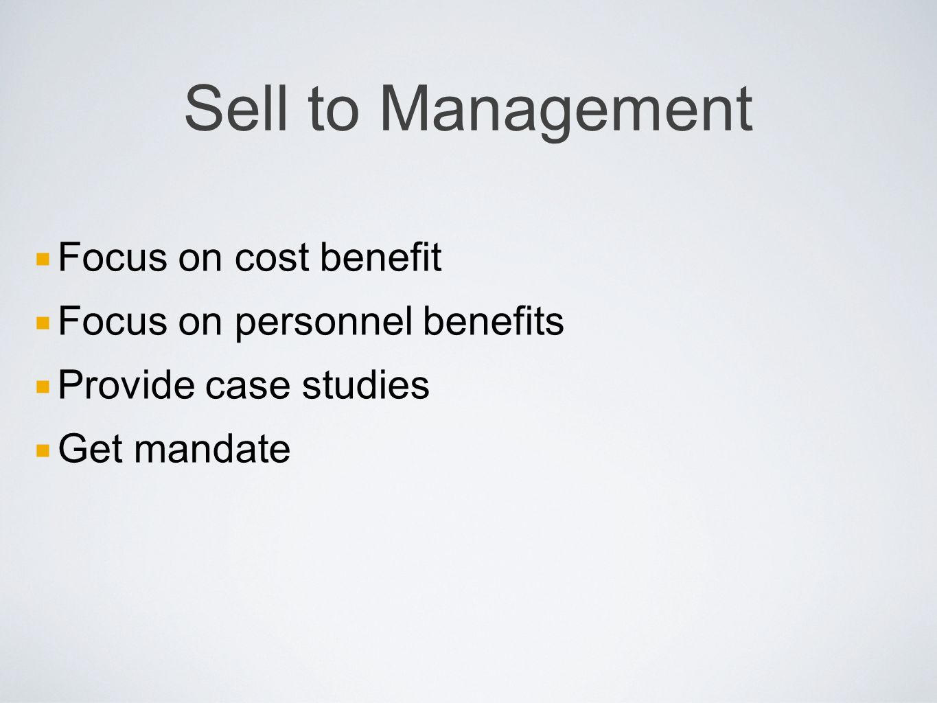 Sell to Management Focus on cost benefit Focus on personnel benefits Provide case studies Get mandate