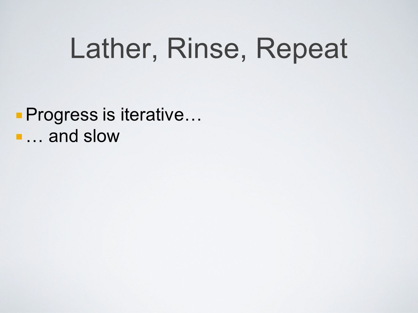 Lather, Rinse, Repeat Progress is iterative… … and slow