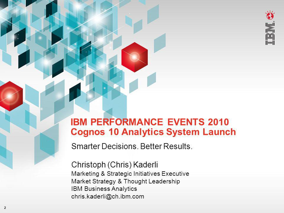 2 IBM PERFORMANCE EVENTS 2010 Cognos 10 Analytics System Launch Smarter Decisions. Better Results. Christoph (Chris) Kaderli Marketing & Strategic Ini