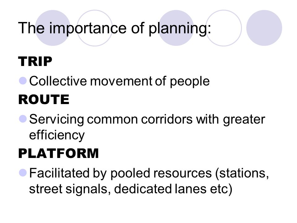 The importance of planning: TRIP Collective movement of people ROUTE Servicing common corridors with greater efficiency PLATFORM Facilitated by pooled resources (stations, street signals, dedicated lanes etc)