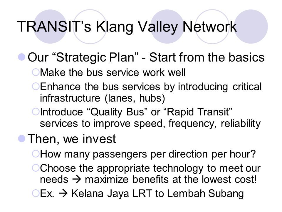 TRANSITs Klang Valley Network Our Strategic Plan - Start from the basics Make the bus service work well Enhance the bus services by introducing critical infrastructure (lanes, hubs) Introduce Quality Bus or Rapid Transit services to improve speed, frequency, reliability Then, we invest How many passengers per direction per hour.