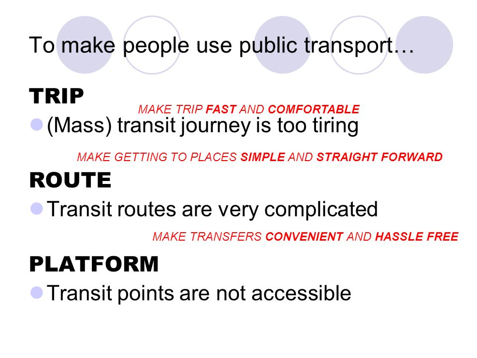 To make people use public transport… TRIP (Mass) transit journey is too tiring ROUTE Transit routes are very complicated PLATFORM Transit points are not accessible MAKE TRIP FAST AND COMFORTABLE MAKE GETTING TO PLACES SIMPLE AND STRAIGHT FORWARD MAKE TRANSFERS CONVENIENT AND HASSLE FREE