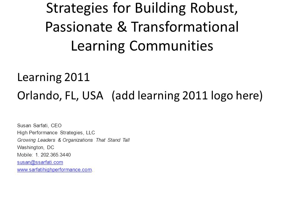 Strategies for Building Robust, Passionate & Transformational Learning Communities Learning 2011 Orlando, FL, USA (add learning 2011 logo here) Susan Sarfati, CEO High Performance Strategies, LLC Growing Leaders & Organizations That Stand Tall Washington, DC Mobile: 1.
