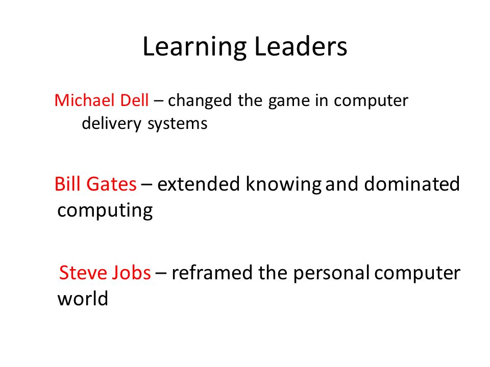 Learning Leaders Michael Dell – changed the game in computer delivery systems Bill Gates – extended knowing and dominated computing Steve Jobs – reframed the personal computer world