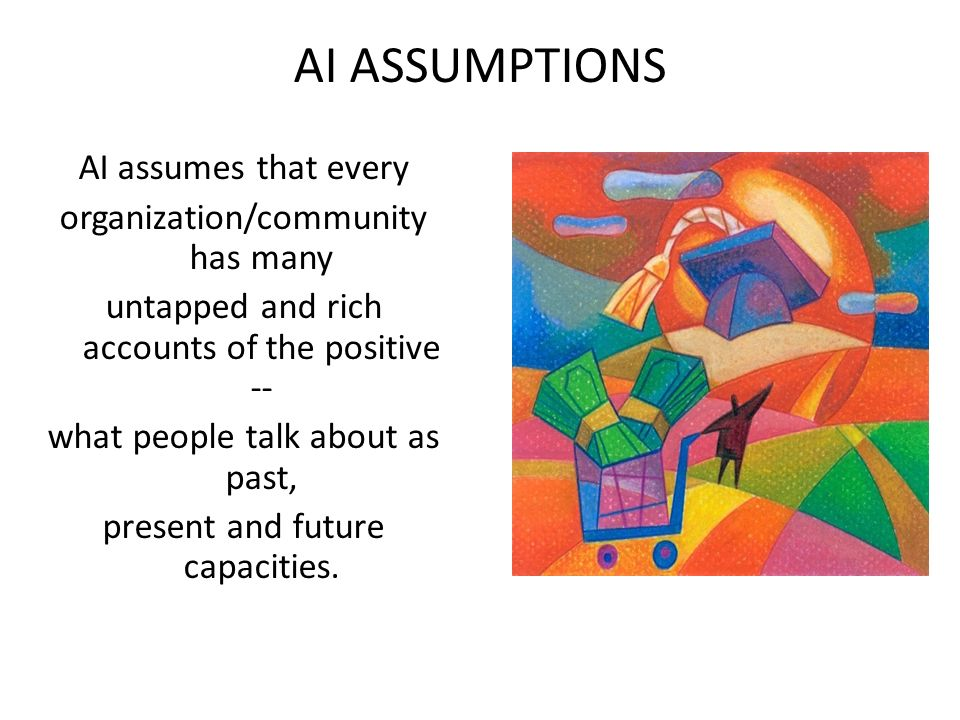AI ASSUMPTIONS AI assumes that every organization/community has many untapped and rich accounts of the positive -- what people talk about as past, present and future capacities.