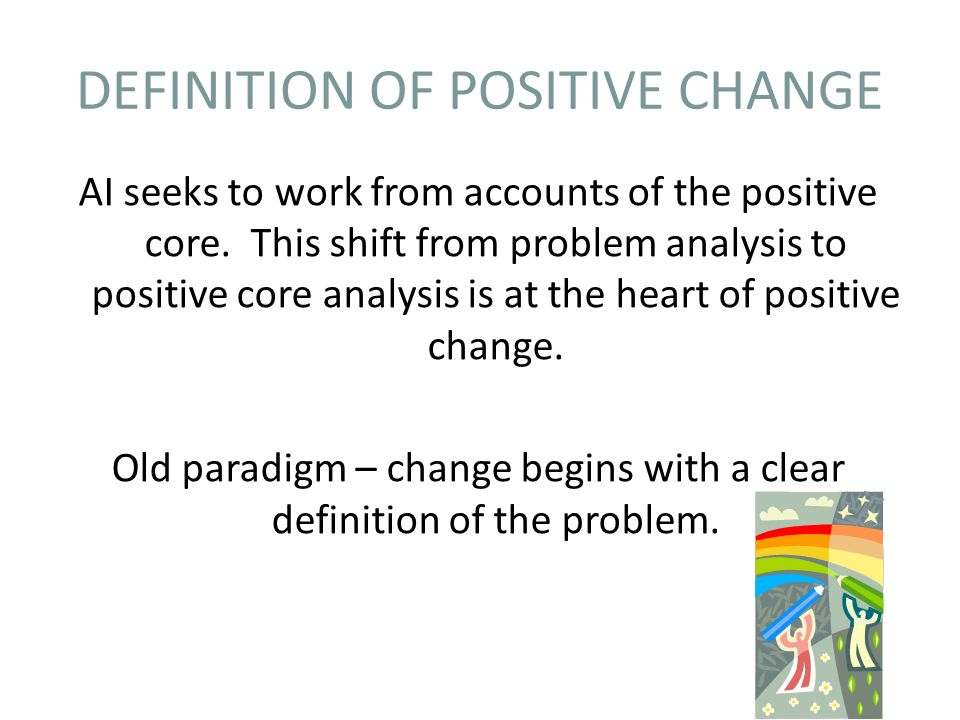 DEFINITION OF POSITIVE CHANGE AI seeks to work from accounts of the positive core.