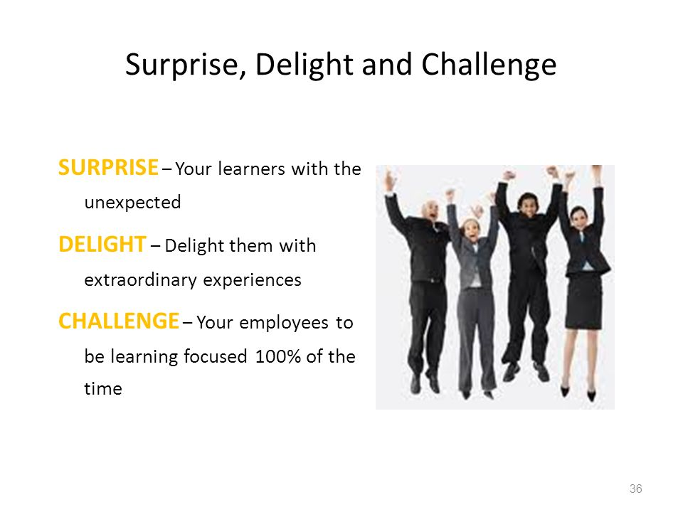 Surprise, Delight and Challenge SURPRISE – Your learners with the unexpected DELIGHT – Delight them with extraordinary experiences CHALLENGE – Your employees to be learning focused 100% of the time 36