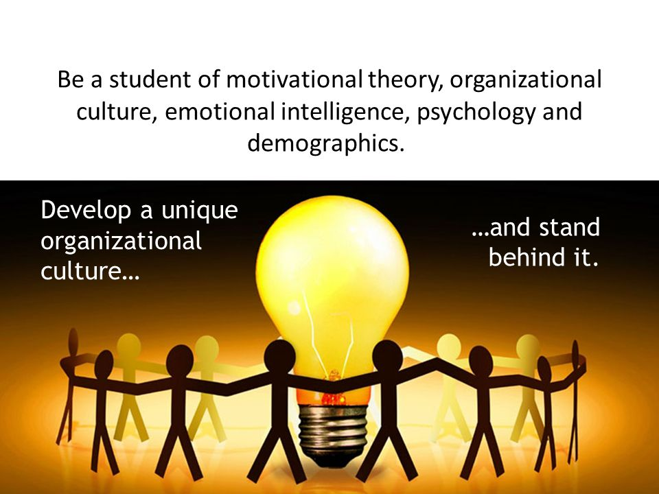 Be a student of motivational theory, organizational culture, emotional intelligence, psychology and demographics.
