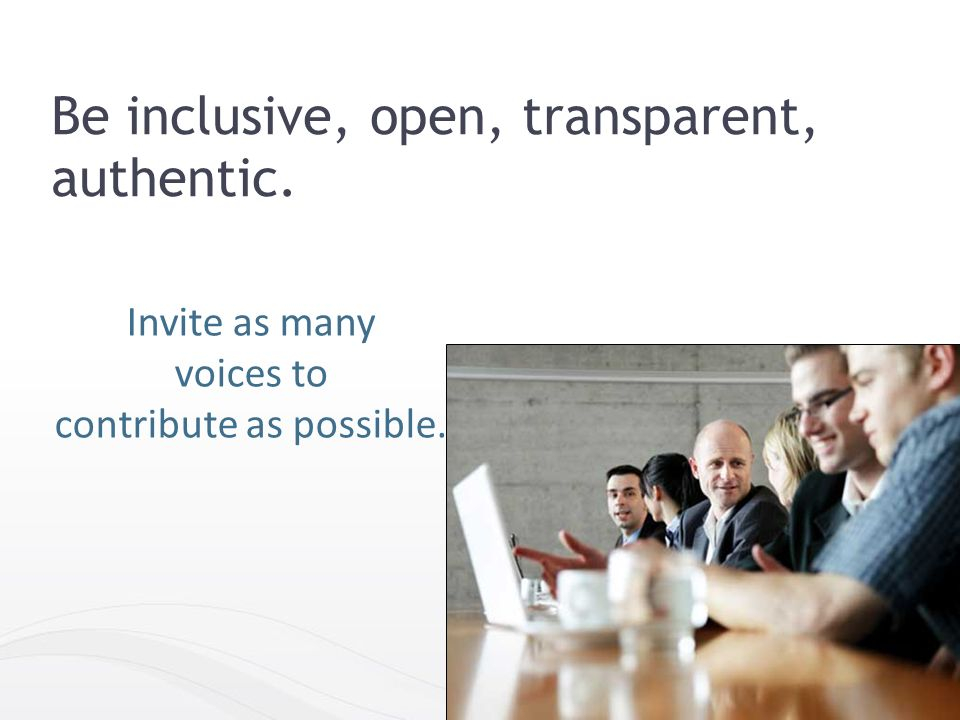 Invite as many voices to contribute as possible. 42 Be inclusive, open, transparent, authentic.