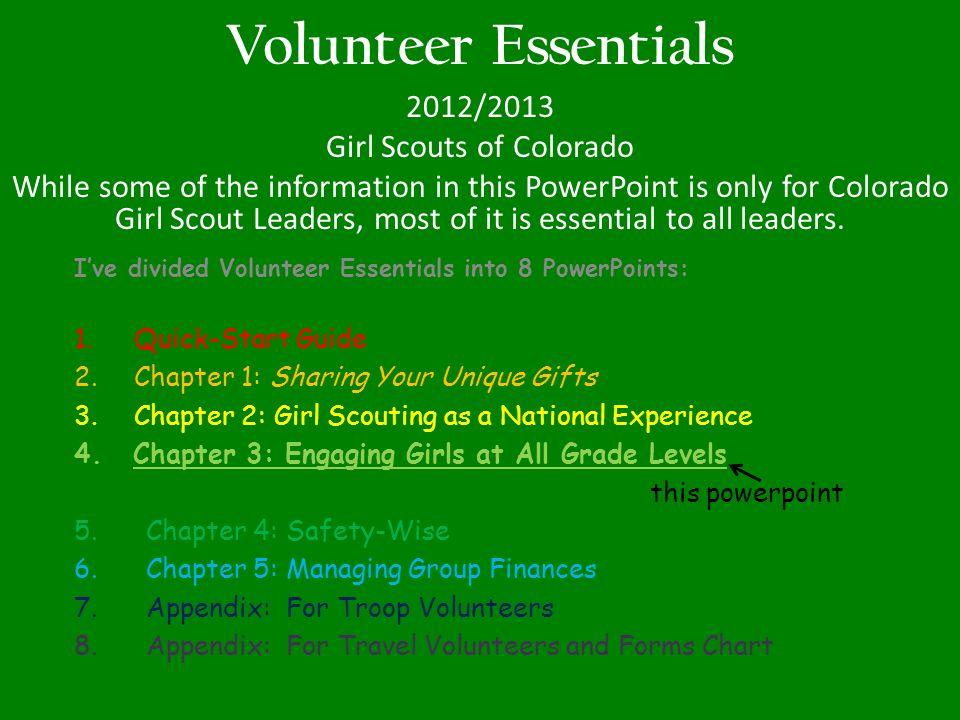 Volunteer Essentials 2012/2013 Girl Scouts of Colorado While some of the information in this PowerPoint is only for Colorado Girl Scout Leaders, most