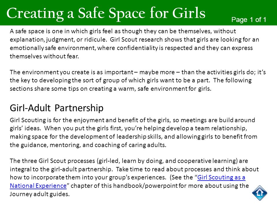 A safe space is one in which girls feel as though they can be themselves, without explanation, judgment, or ridicule. Girl Scout research shows that g