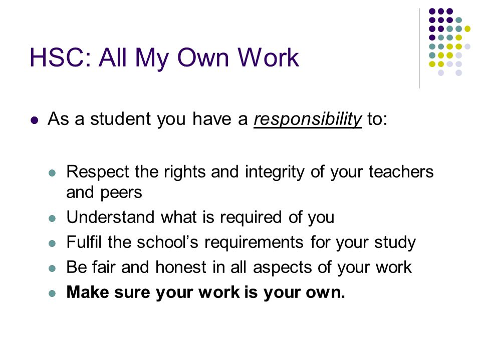 HSC: All My Own Work As a student you have a responsibility to: Respect the rights and integrity of your teachers and peers Understand what is required of you Fulfil the schools requirements for your study Be fair and honest in all aspects of your work Make sure your work is your own.