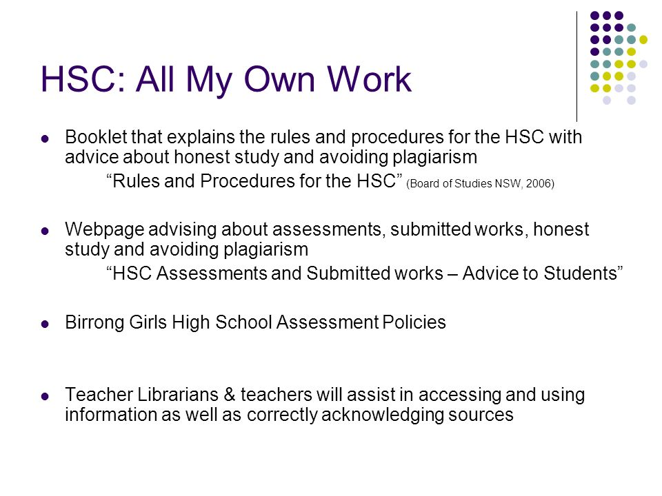 HSC: All My Own Work Booklet that explains the rules and procedures for the HSC with advice about honest study and avoiding plagiarism Rules and Procedures for the HSC (Board of Studies NSW, 2006) Webpage advising about assessments, submitted works, honest study and avoiding plagiarism HSC Assessments and Submitted works – Advice to Students Birrong Girls High School Assessment Policies Teacher Librarians & teachers will assist in accessing and using information as well as correctly acknowledging sources