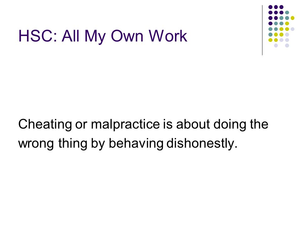 HSC: All My Own Work Cheating or malpractice is about doing the wrong thing by behaving dishonestly.