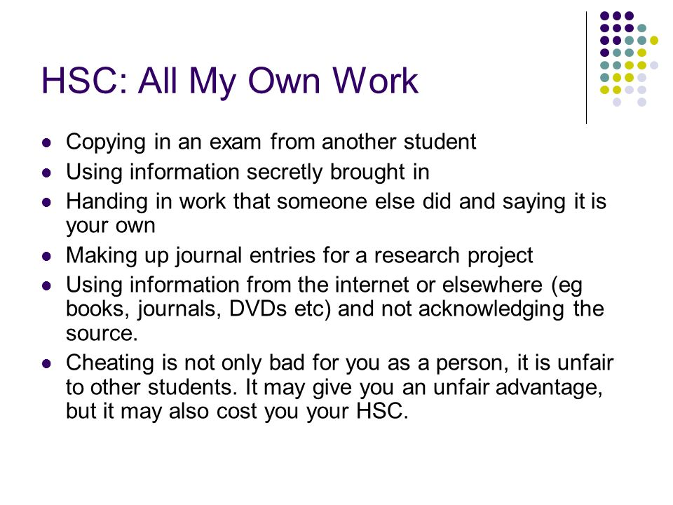 HSC: All My Own Work Copying in an exam from another student Using information secretly brought in Handing in work that someone else did and saying it is your own Making up journal entries for a research project Using information from the internet or elsewhere (eg books, journals, DVDs etc) and not acknowledging the source.